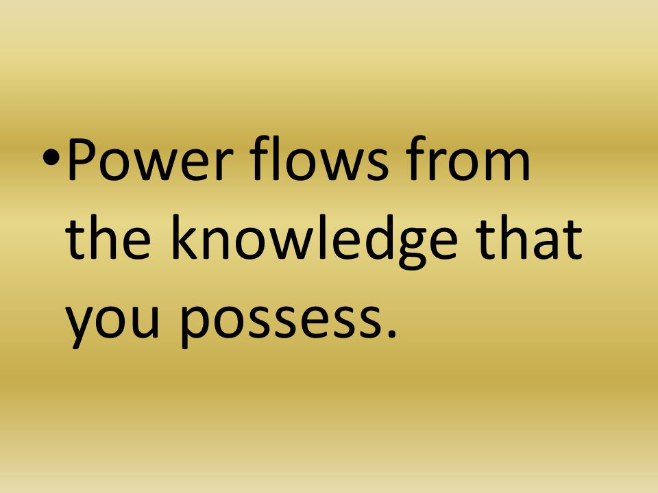 Power flows from the knowledge that you possess.