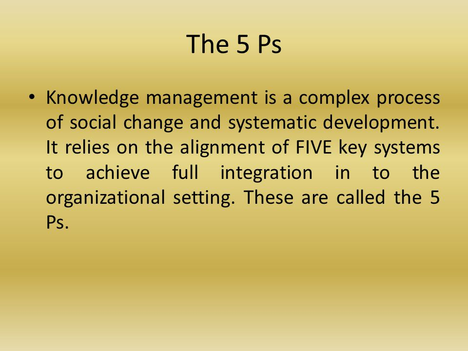 The 5 Ps Knowledge management is a complex process of social change and systematic development.