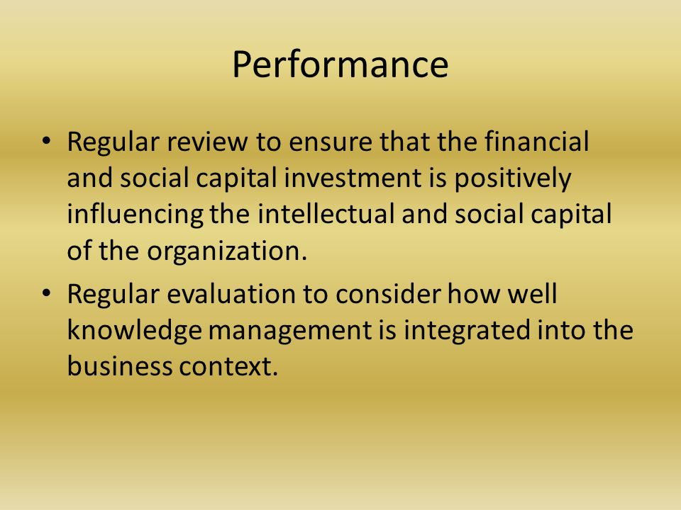 Performance Regular review to ensure that the financial and social capital investment is positively influencing the intellectual and social capital of the organization.