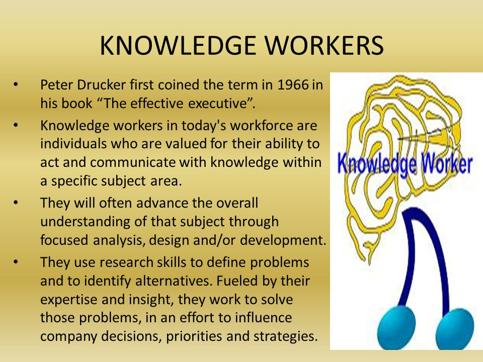 KNOWLEDGE WORKERS Peter Drucker first coined the term in 1966 in his book The effective executive.