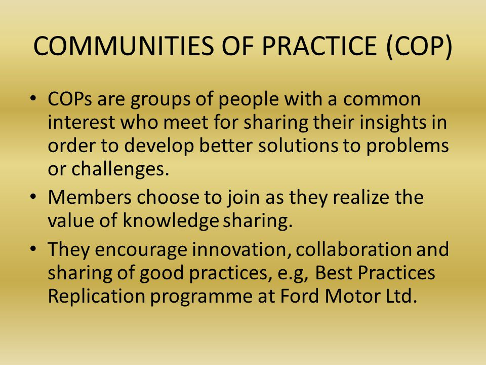 COMMUNITIES OF PRACTICE (COP) COPs are groups of people with a common interest who meet for sharing their insights in order to develop better solutions to problems or challenges.