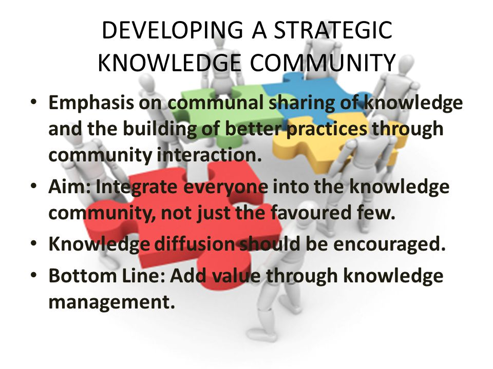 DEVELOPING A STRATEGIC KNOWLEDGE COMMUNITY Emphasis on communal sharing of knowledge and the building of better practices through community interaction.