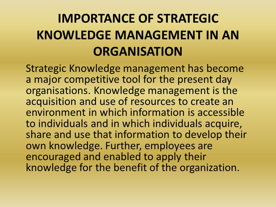 IMPORTANCE OF STRATEGIC KNOWLEDGE MANAGEMENT IN AN ORGANISATION Strategic Knowledge management has become a major competitive tool for the present day organisations.