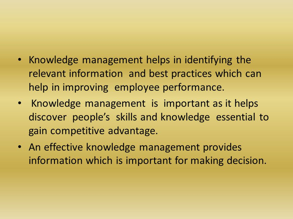 Knowledge management helps in identifying the relevant information and best practices which can help in improving employee performance.