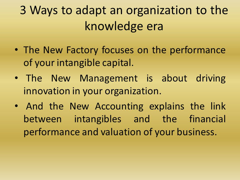 3 Ways to adapt an organization to the knowledge era The New Factory focuses on the performance of your intangible capital.