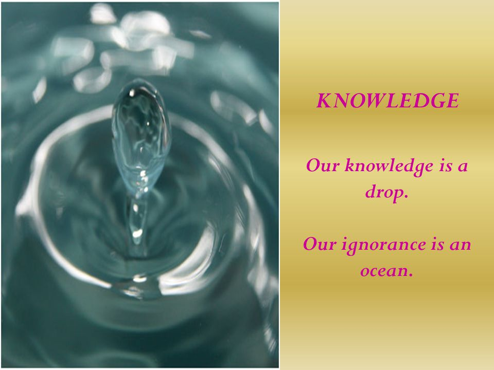 KNOWLEDGE Our knowledge is a drop. Our ignorance is an ocean.