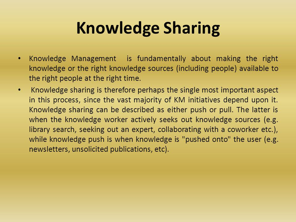 Knowledge Sharing Knowledge Management is fundamentally about making the right knowledge or the right knowledge sources (including people) available to the right people at the right time.