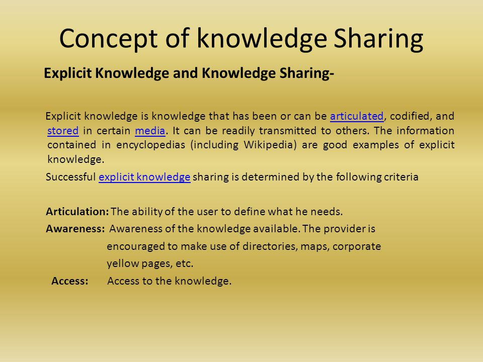 Concept of knowledge Sharing Explicit Knowledge and Knowledge Sharing- Explicit knowledge is knowledge that has been or can be articulated, codified, and stored in certain media.