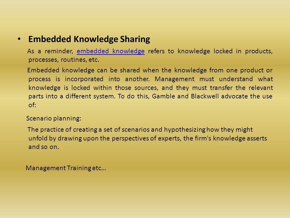 Embedded Knowledge Sharing As a reminder, embedded knowledge refers to knowledge locked in products, processes, routines, etc.embedded knowledge Embedded knowledge can be shared when the knowledge from one product or process is incorporated into another.