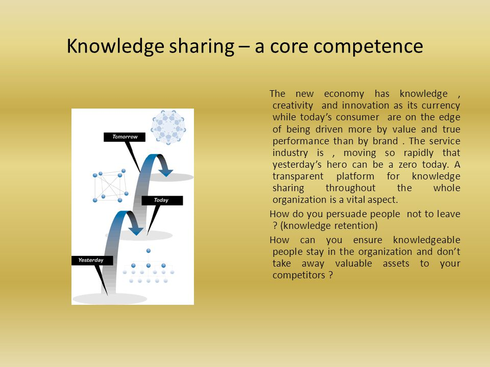 Knowledge sharing – a core competence The new economy has knowledge, creativity and innovation as its currency while todays consumer are on the edge of being driven more by value and true performance than by brand.