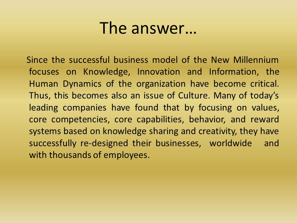The answer… Since the successful business model of the New Millennium focuses on Knowledge, Innovation and Information, the Human Dynamics of the organization have become critical.