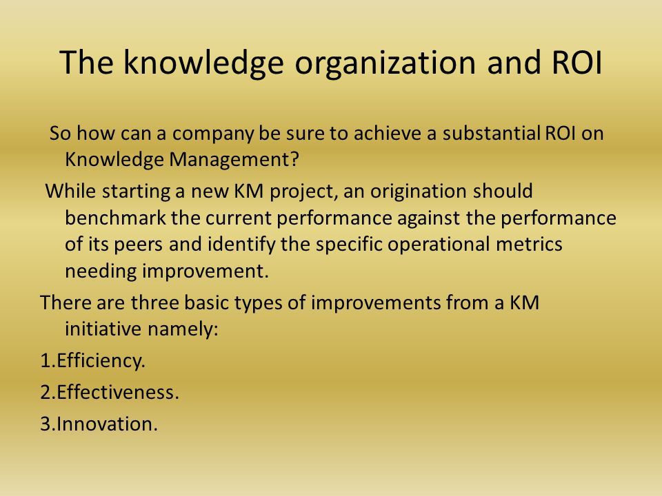 The knowledge organization and ROI So how can a company be sure to achieve a substantial ROI on Knowledge Management.