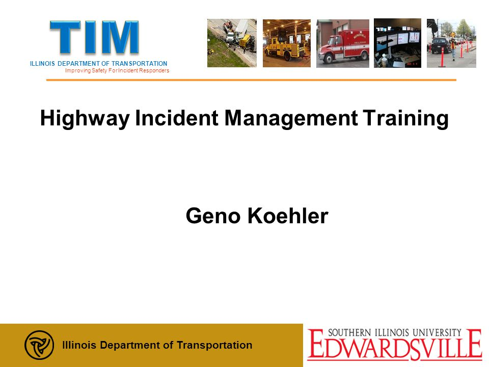 ILLINOIS DEPARTMENT OF TRANSPORTATION Improving Safety For Incident Responders Illinois Department of Transportation Update: December, 2012 Highway Incident Management Training Geno Koehler