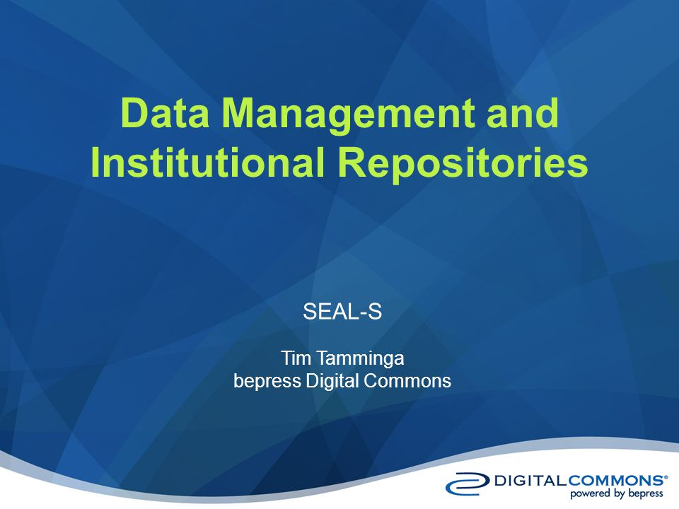 Data Management and Institutional Repositories SEAL-S Tim Tamminga bepress Digital Commons