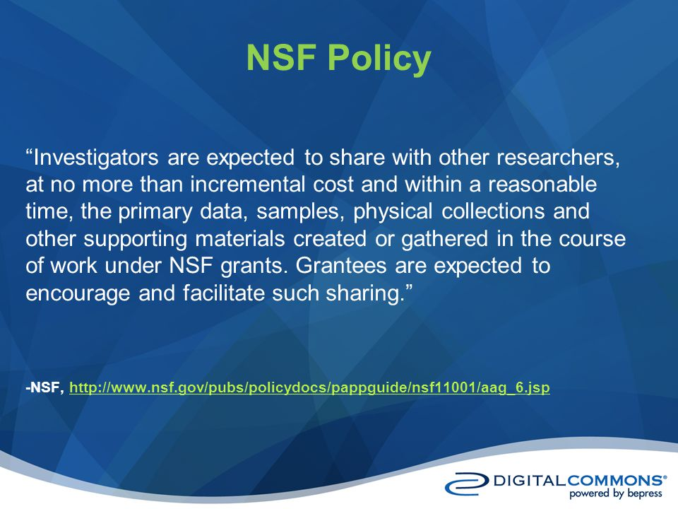 NSF Policy Investigators are expected to share with other researchers, at no more than incremental cost and within a reasonable time, the primary data, samples, physical collections and other supporting materials created or gathered in the course of work under NSF grants.