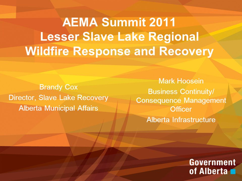 AEMA Summit 2011 Lesser Slave Lake Regional Wildfire Response and Recovery Brandy Cox Director, Slave Lake Recovery Alberta Municipal Affairs Mark Hoosein Business Continuity/ Consequence Management Officer Alberta Infrastructure