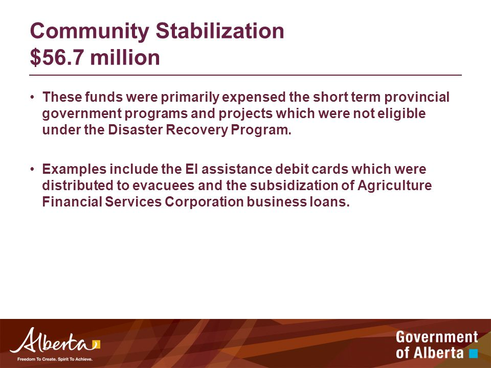 Community Stabilization $56.7 million These funds were primarily expensed the short term provincial government programs and projects which were not eligible under the Disaster Recovery Program.