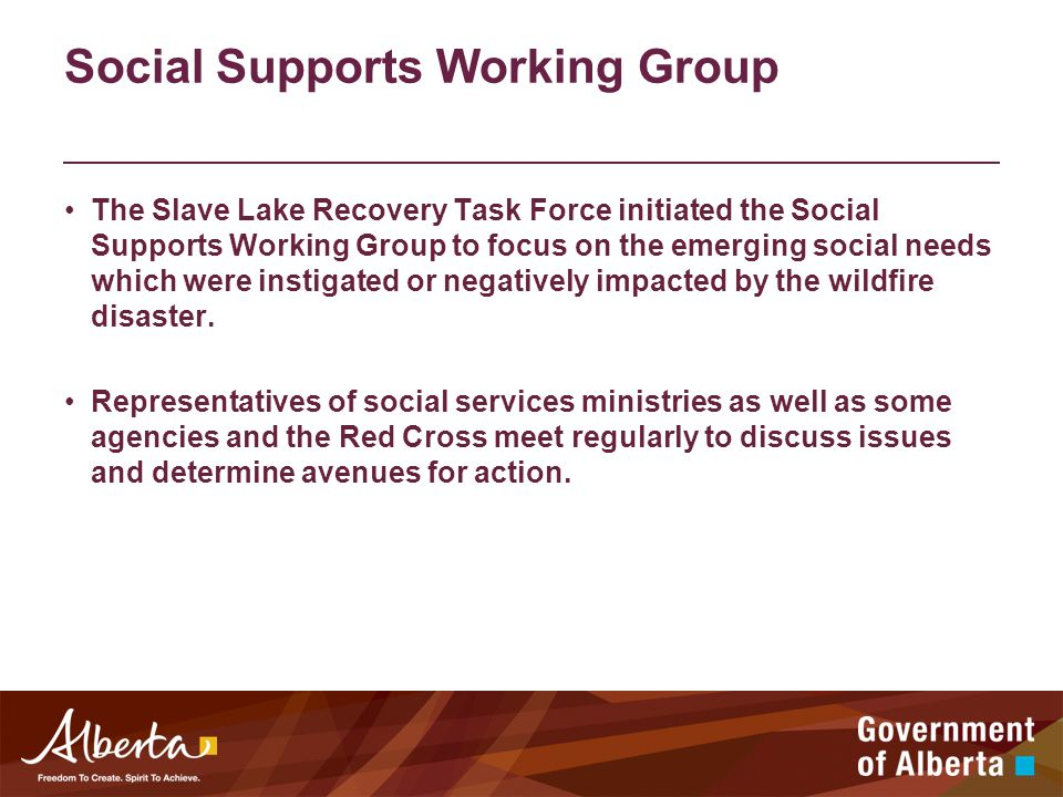 Social Supports Working Group The Slave Lake Recovery Task Force initiated the Social Supports Working Group to focus on the emerging social needs which were instigated or negatively impacted by the wildfire disaster.
