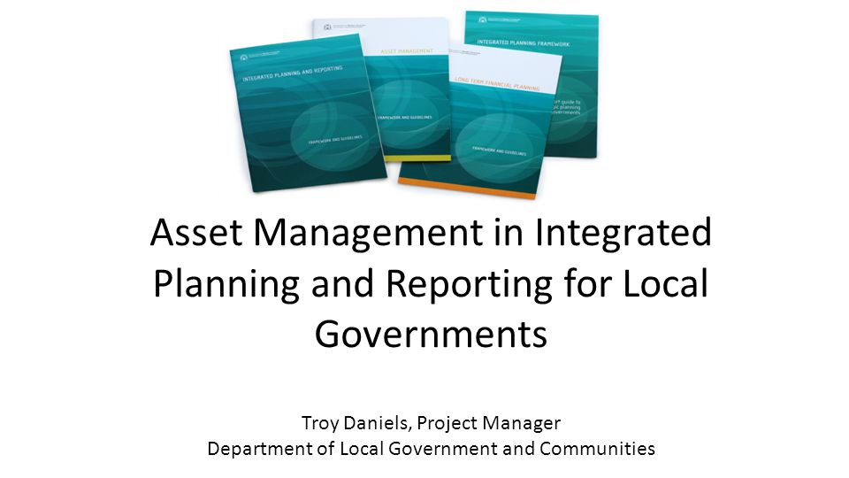 Asset Management in Integrated Planning and Reporting for Local Governments Troy Daniels, Project Manager Department of Local Government and Communities
