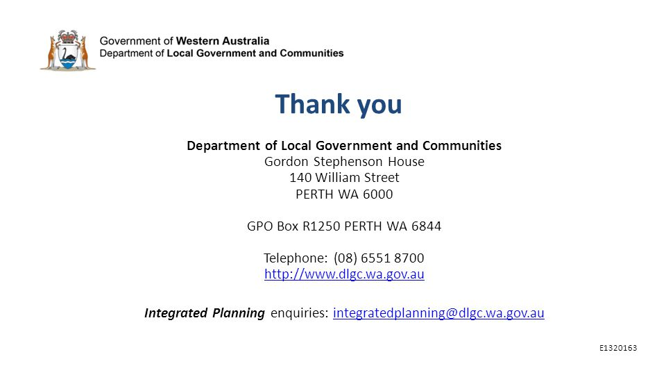Thank you Department of Local Government and Communities Gordon Stephenson House 140 William Street PERTH WA 6000 GPO Box R1250 PERTH WA 6844 Telephone: (08) 6551 8700 http://www.dlgc.wa.gov.au http://www.dlgc.wa.gov.au Integrated Planning enquiries: integratedplanning@dlgc.wa.gov.auintegratedplanning@dlgc.wa.gov.au E1320163
