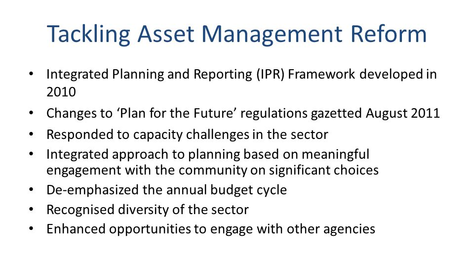Tackling Asset Management Reform Integrated Planning and Reporting (IPR) Framework developed in 2010 Changes to Plan for the Future regulations gazetted August 2011 Responded to capacity challenges in the sector Integrated approach to planning based on meaningful engagement with the community on significant choices De-emphasized the annual budget cycle Recognised diversity of the sector Enhanced opportunities to engage with other agencies