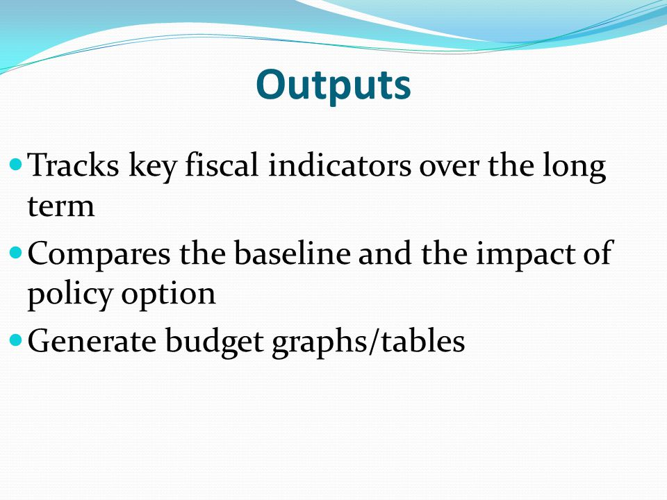 Outputs Tracks key fiscal indicators over the long term Compares the baseline and the impact of policy option Generate budget graphs/tables