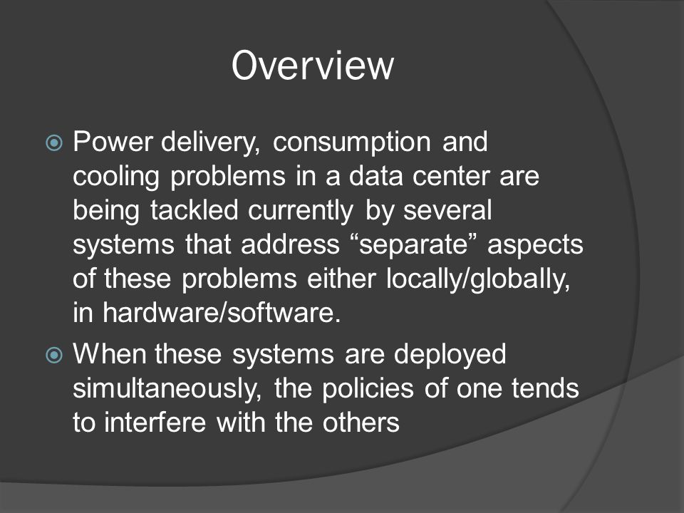 Overview Power delivery, consumption and cooling problems in a data center are being tackled currently by several systems that address separate aspects of these problems either locally/globally, in hardware/software.