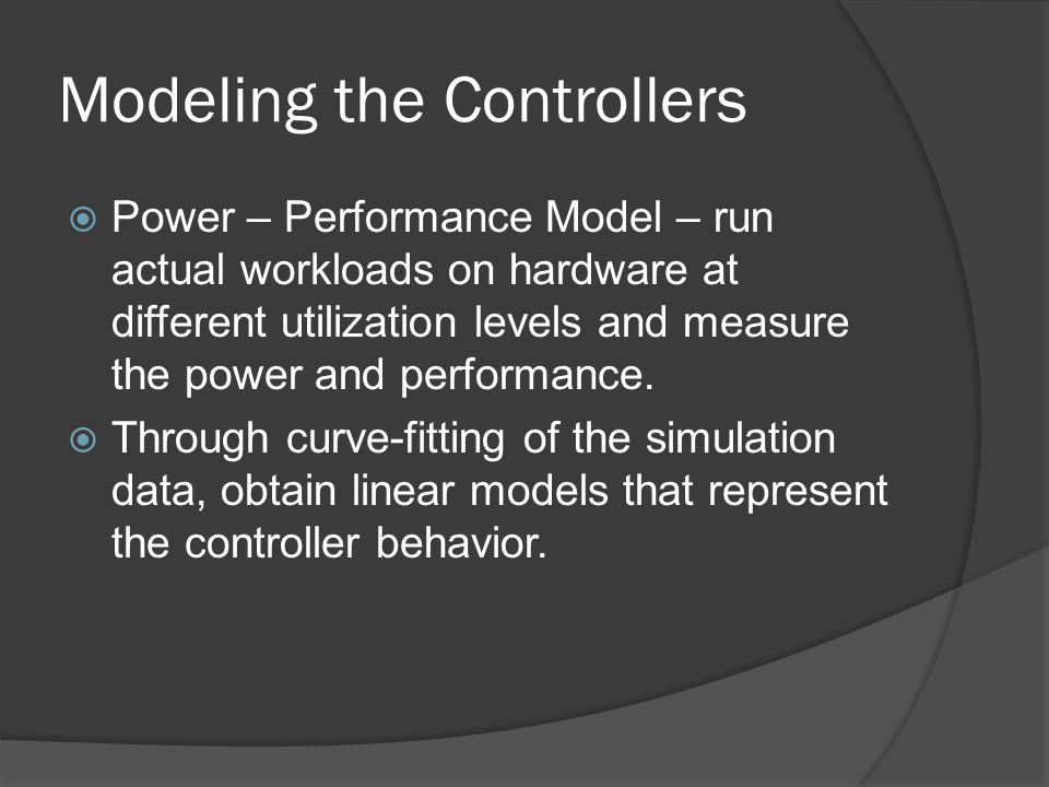 Modeling the Controllers Power – Performance Model – run actual workloads on hardware at different utilization levels and measure the power and performance.