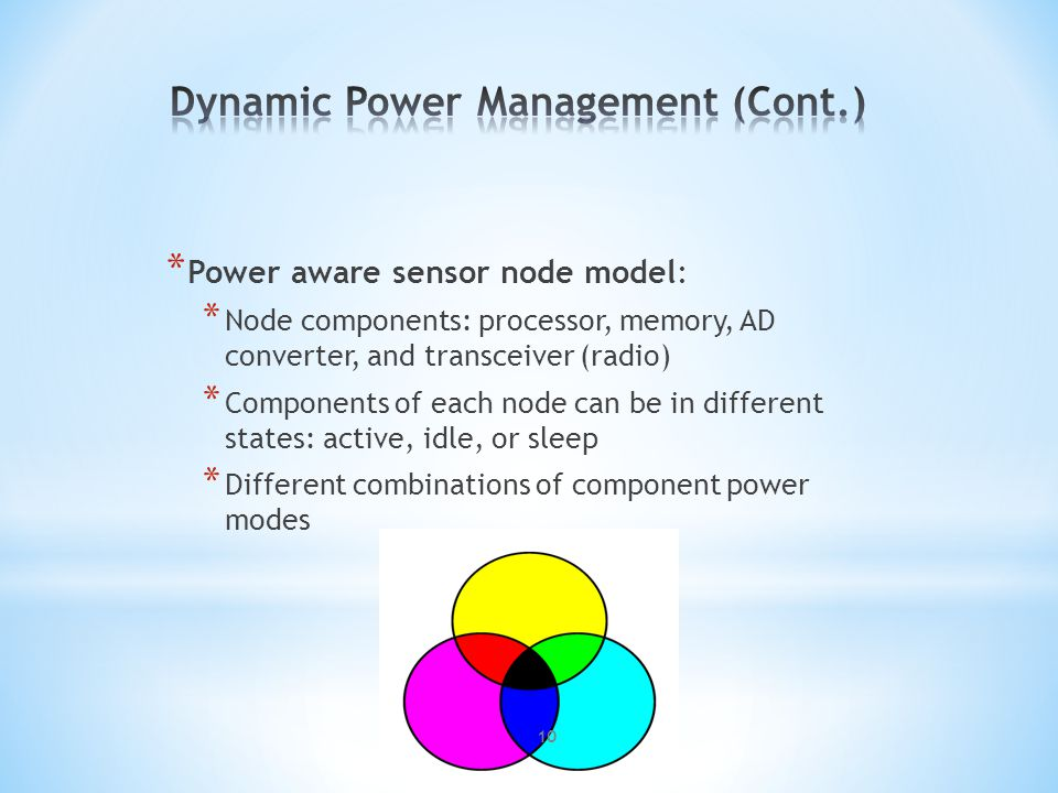 * Power aware sensor node model: * Node components: processor, memory, AD converter, and transceiver (radio) * Components of each node can be in different states: active, idle, or sleep * Different combinations of component power modes 10