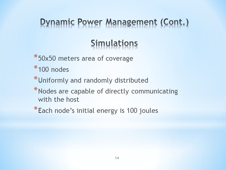 * 50x50 meters area of coverage * 100 nodes * Uniformly and randomly distributed * Nodes are capable of directly communicating with the host * Each nodes initial energy is 100 joules 14