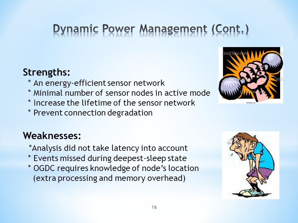 Strengths: * An energy-efficient sensor network * Minimal number of sensor nodes in active mode * Increase the lifetime of the sensor network * Prevent connection degradation Weaknesses: *Analysis did not take latency into account * Events missed during deepest-sleep state * OGDC requires knowledge of nodes location (extra processing and memory overhead) 16