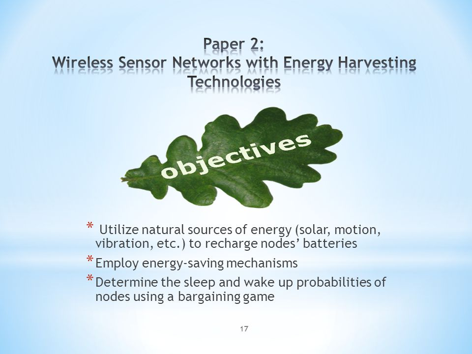 * Utilize natural sources of energy (solar, motion, vibration, etc.) to recharge nodes batteries * Employ energy-saving mechanisms * Determine the sleep and wake up probabilities of nodes using a bargaining game 17