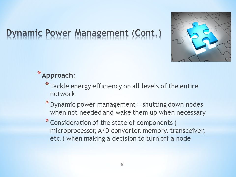 * Approach: * Tackle energy efficiency on all levels of the entire network * Dynamic power management = shutting down nodes when not needed and wake them up when necessary * Consideration of the state of components ( microprocessor, A/D converter, memory, transceiver, etc.) when making a decision to turn off a node 5