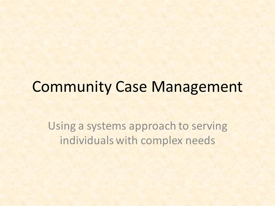 Community Case Management Using a systems approach to serving individuals with complex needs