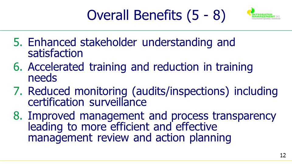12 Overall Benefits (5 - 8) 5.Enhanced stakeholder understanding and satisfaction 6.Accelerated training and reduction in training needs 7.Reduced monitoring (audits/inspections) including certification surveillance 8.Improved management and process transparency leading to more efficient and effective management review and action planning