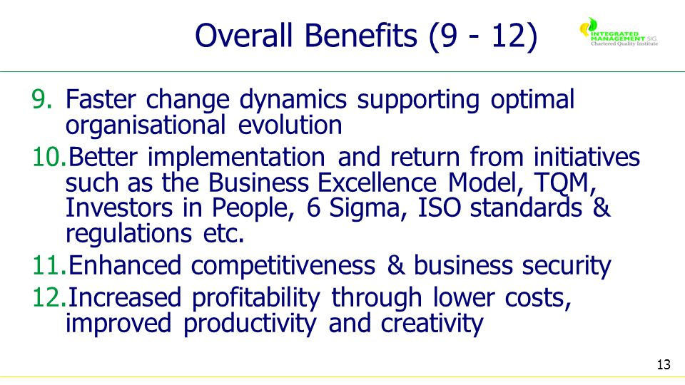13 Overall Benefits (9 - 12) 9.Faster change dynamics supporting optimal organisational evolution 10.Better implementation and return from initiatives such as the Business Excellence Model, TQM, Investors in People, 6 Sigma, ISO standards & regulations etc.