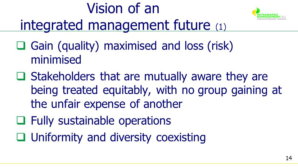 14 Vision of an integrated management future (1) Gain (quality) maximised and loss (risk) minimised Stakeholders that are mutually aware they are being treated equitably, with no group gaining at the unfair expense of another Fully sustainable operations Uniformity and diversity coexisting