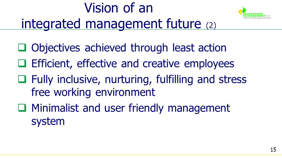 15 Vision of an integrated management future (2) Objectives achieved through least action Efficient, effective and creative employees Fully inclusive, nurturing, fulfilling and stress free working environment Minimalist and user friendly management system