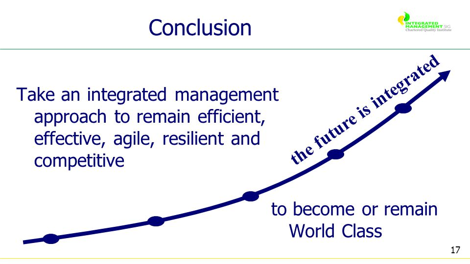 17 Conclusion Take an integrated management approach to remain efficient, effective, agile, resilient and competitive to become or remain World Class the future is integrated