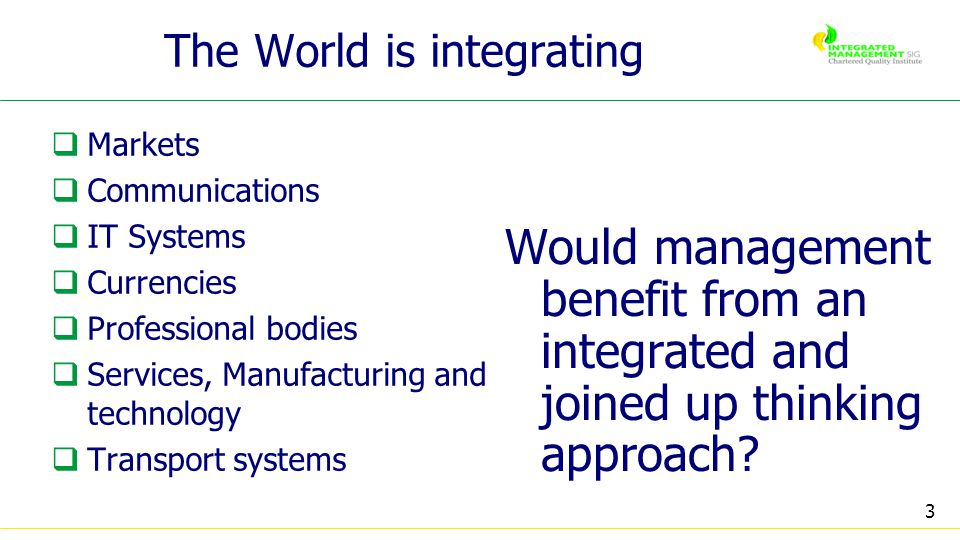 3 The World is integrating Markets Communications IT Systems Currencies Professional bodies Services, Manufacturing and technology Transport systems Would management benefit from an integrated and joined up thinking approach