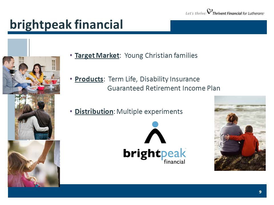 9 Target Market: Young Christian families Products: Term Life, Disability Insurance Guaranteed Retirement Income Plan Distribution: Multiple experiments brightpeak financial