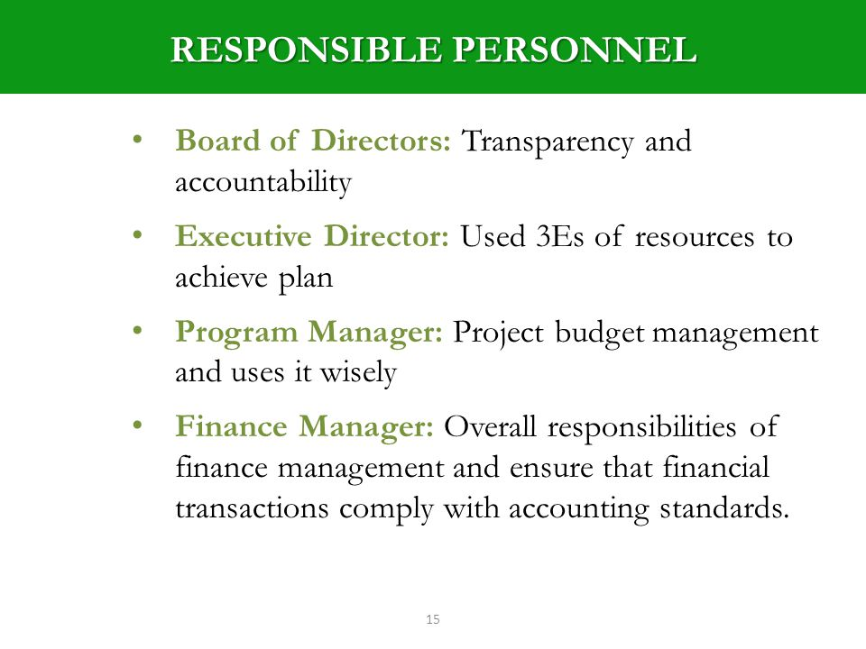 RESPONSIBLE PERSONNEL 15 Board of Directors: Transparency and accountability Executive Director: Used 3Es of resources to achieve plan Program Manager: Project budget management and uses it wisely Finance Manager: Overall responsibilities of finance management and ensure that financial transactions comply with accounting standards.