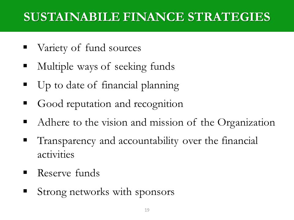 SUSTAINABILE FINANCE STRATEGIES 19 Variety of fund sources Multiple ways of seeking funds Up to date of financial planning Good reputation and recognition Adhere to the vision and mission of the Organization Transparency and accountability over the financial activities Reserve funds Strong networks with sponsors
