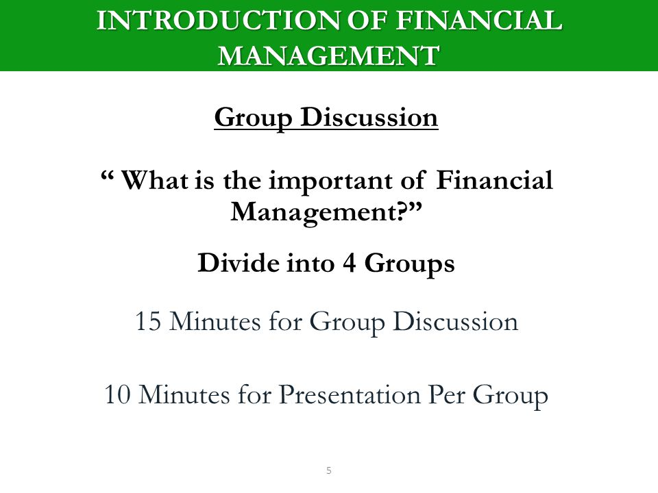 INTRODUCTION OF FINANCIAL MANAGEMENT 5 Group Discussion What is the important of Financial Management.