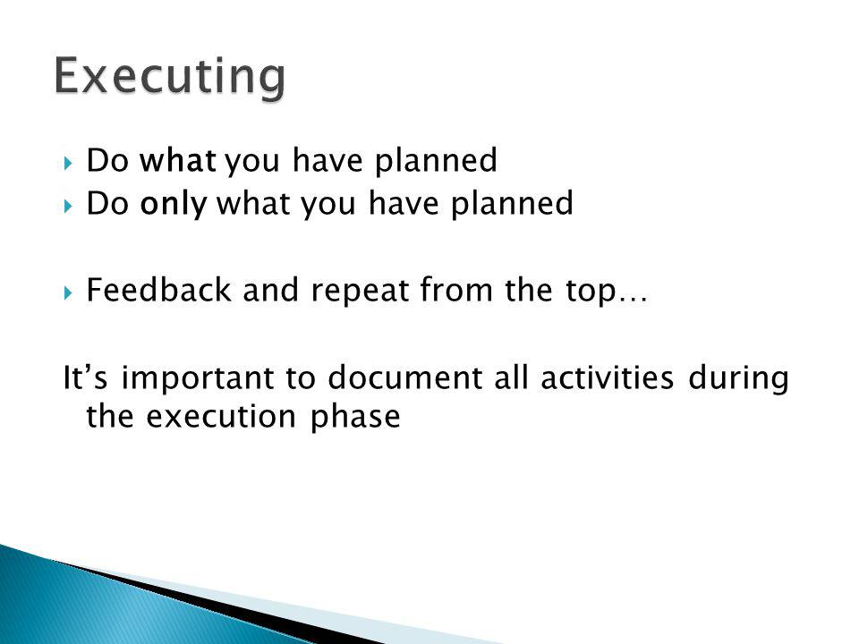 Do what you have planned Do only what you have planned Feedback and repeat from the top… Its important to document all activities during the execution phase