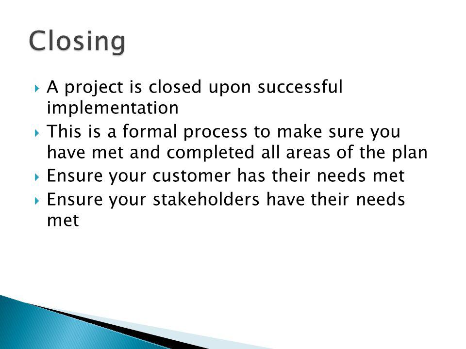 A project is closed upon successful implementation This is a formal process to make sure you have met and completed all areas of the plan Ensure your customer has their needs met Ensure your stakeholders have their needs met