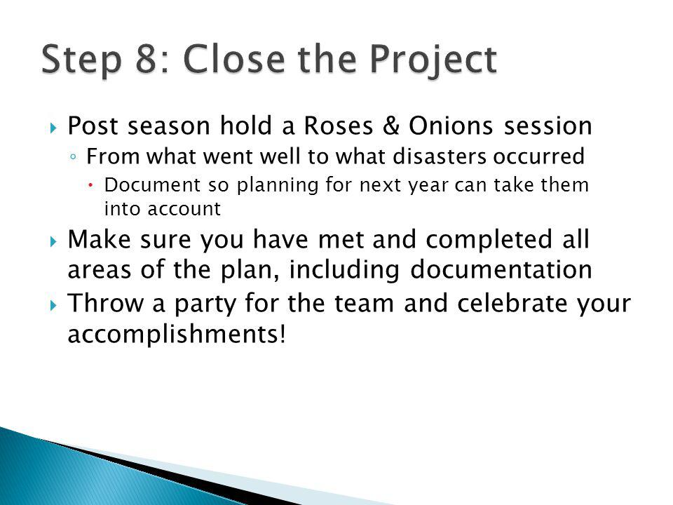Post season hold a Roses & Onions session From what went well to what disasters occurred Document so planning for next year can take them into account Make sure you have met and completed all areas of the plan, including documentation Throw a party for the team and celebrate your accomplishments!