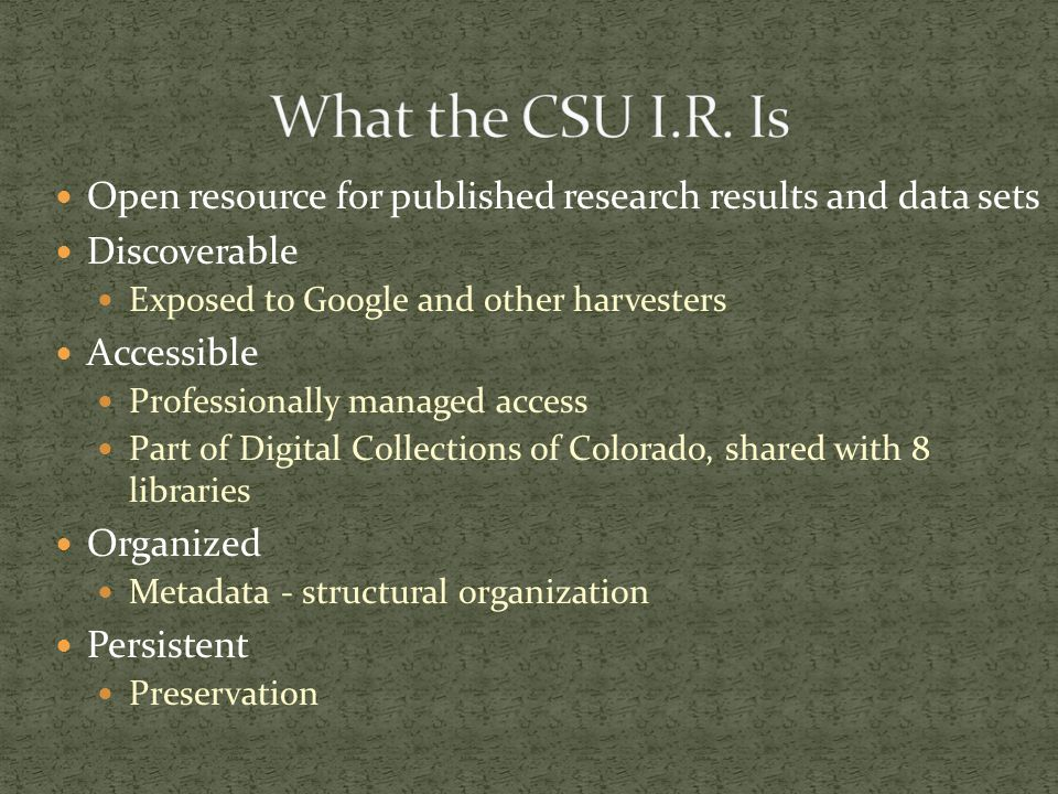 Open resource for published research results and data sets Discoverable Exposed to Google and other harvesters Accessible Professionally managed access Part of Digital Collections of Colorado, shared with 8 libraries Organized Metadata - structural organization Persistent Preservation