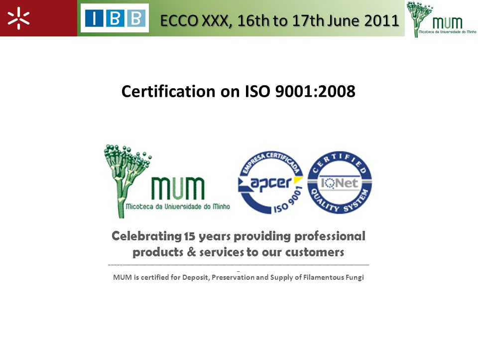 Certification on ISO 9001:2008 Celebrating 15 years providing professional products & services to our customers __________________________________________________________________________________________________ _ MUM is certified for Deposit, Preservation and Supply of Filamentous Fungi ECCO XXX, 16th to 17th June 2011