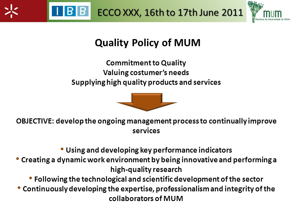Commitment to Quality Valuing costumers needs Supplying high quality products and services OBJECTIVE: develop the ongoing management process to continually improve services Using and developing key performance indicators Creating a dynamic work environment by being innovative and performing a high-quality research Following the technological and scientific development of the sector Continuously developing the expertise, professionalism and integrity of the collaborators of MUM Quality Policy of MUM ECCO XXX, 16th to 17th June 2011